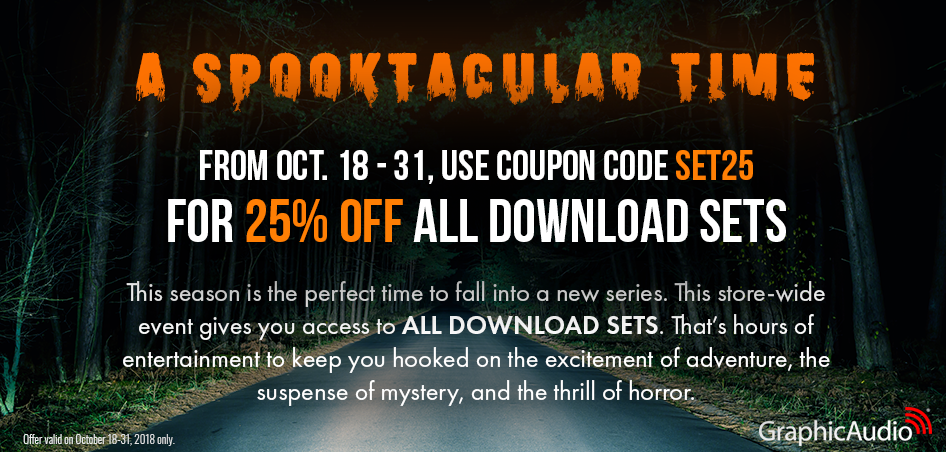 GraphicAudio's Spooktacular 25% Off All Download Series Sets Starts Now! Use coupon: SET25 (Valid now through October 31)