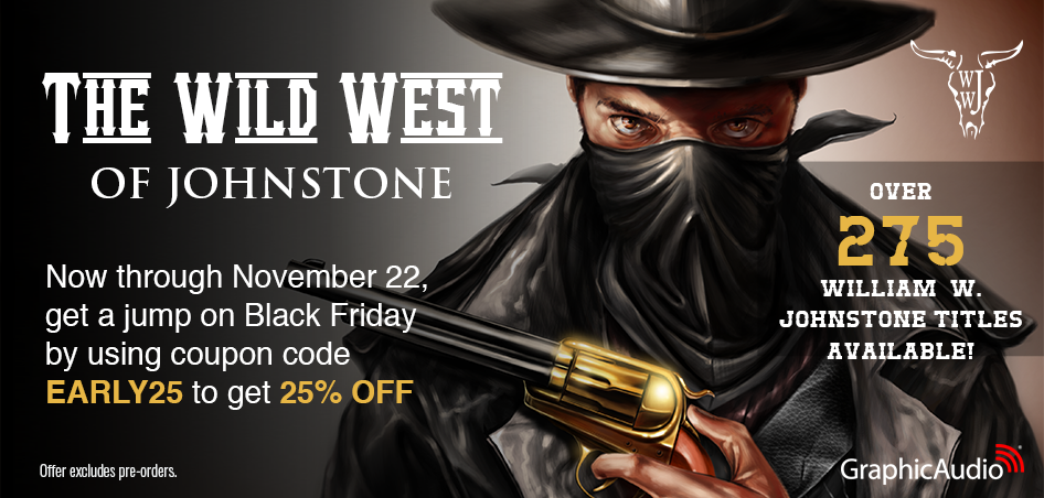 Find Your New Favorite Western Series! William W. Johnstone's legendary work of action, suspense, and horror will give you hours of unstoppable entertainment. Use coupon EARLY25 for 25% OFF in the cart.